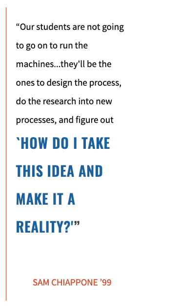 """Our students are not going to go on to run the machines...they'll be the ones to design the process, do the research into new processes, and figure out `HOW DO I TAKE THIS IDEA AND MAKE IT A REALITY?'""   SAM CHIAPPONE '99"