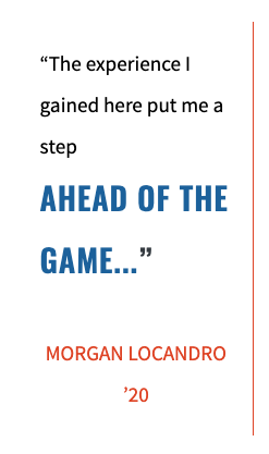 """The experience I gained here put me a step AHEAD OF THE GAME...""  MORGAN LOCANDRO '20"
