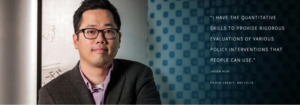 """I HAVE THE QUANTITATIVE SKILLS TO PROVIDE RIGOROUS EVALUATIONS OF VARIOUS POLICY INTERVENTIONS THAT PEOPLE CAN USE.""  JASON HUH  PHOTO CREDIT: RAY FELIX"