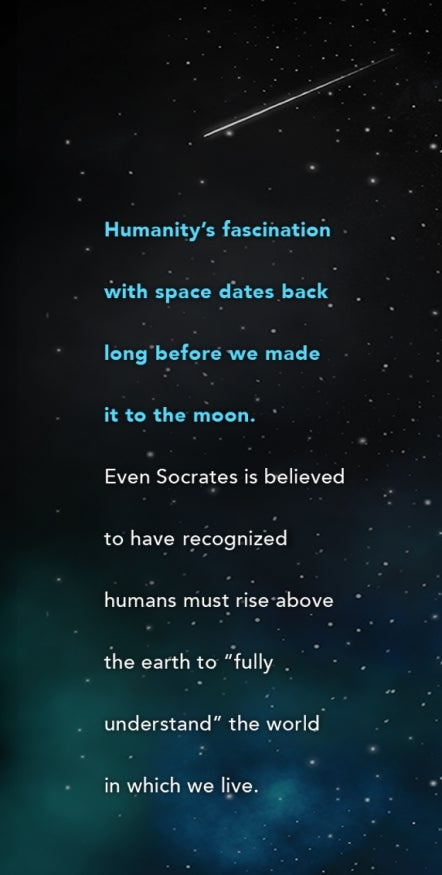 "Humanity's fascination with space dates back long before we made it to the moon.  Even Socrates is believed to have  recognized humans must rise above the earth to ""fully understand"" the world in which we live."